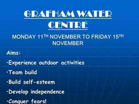 GRAFHAM WATER CENTRE MONDAY 11 TH NOVEMBER TO FRIDAY 15 TH NOVEMBER Aims: Experience outdoor activities Team build Build self-esteem Develop independence.