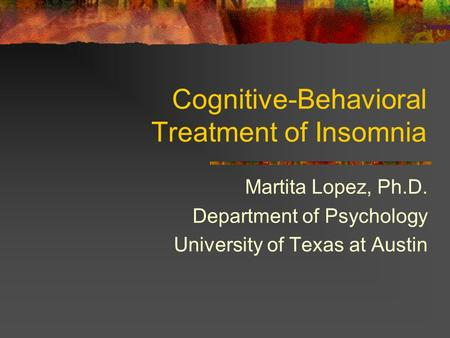 Cognitive-Behavioral Treatment of Insomnia Martita Lopez, Ph.D. Department of Psychology University of Texas at Austin.
