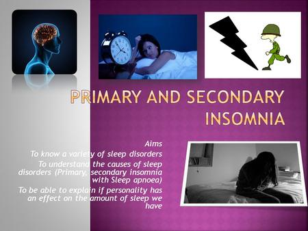 Aims To know a variety of sleep disorders To understand the causes of sleep disorders (Primary, secondary insomnia with Sleep apnoea) To be able to explain.