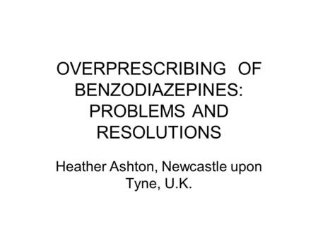 OVERPRESCRIBING OF BENZODIAZEPINES: PROBLEMS AND RESOLUTIONS Heather Ashton, Newcastle upon Tyne, U.K.