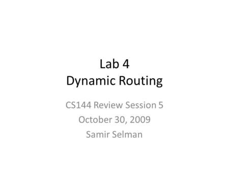 Lab 4 Dynamic Routing CS144 Review Session 5 October 30, 2009 Samir Selman.
