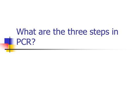 What are the three steps in PCR?. Denaturation Hybridization of Primer DNA replication.