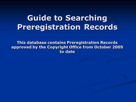 Guide to Searching Preregistration Records This database contains Preregistration Records approved by the Copyright Office from October 2005 to date.