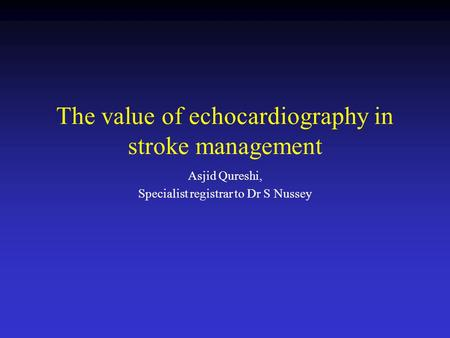 The value of echocardiography in stroke management Asjid Qureshi, Specialist registrar to Dr S Nussey.