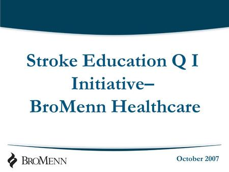 Stroke Education Q I Initiative– BroMenn Healthcare October 2007.