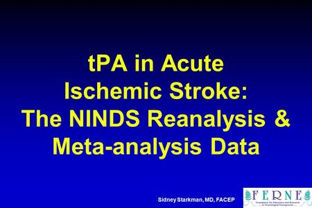 TPA in Acute Ischemic Stroke: The NINDS Reanalysis & Meta-analysis Data Sidney Starkman, MD, FACEP.
