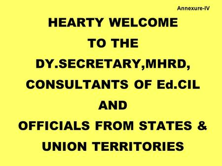 HEARTY WELCOME TO THE DY.SECRETARY,MHRD, CONSULTANTS OF Ed.CIL AND OFFICIALS FROM STATES & UNION TERRITORIES Annexure-IV.