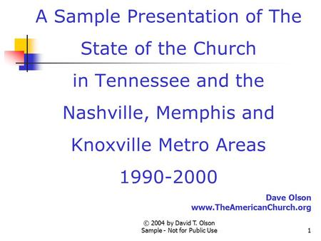 © 2004 by David T. Olson Sample - Not for Public Use1 A Sample Presentation of The State of the Church in Tennessee and the Nashville, Memphis and Knoxville.