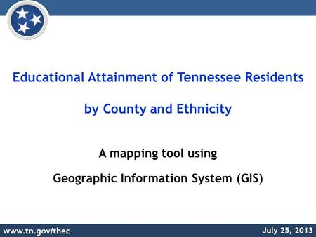 Educational Attainment of Tennessee Residents by County and Ethnicity A mapping tool using Geographic Information System (GIS) July 25, 2013.