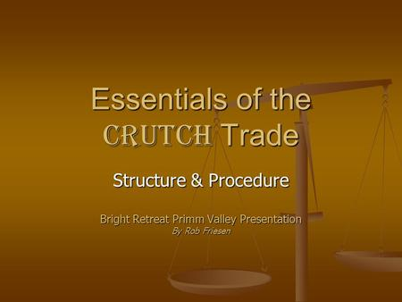 Essentials of the Crutch Trade Structure & Procedure Bright Retreat Primm Valley Presentation By Rob Friesen.