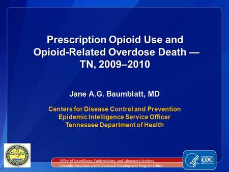 Prescription Opioid Use and Opioid-Related Overdose Death — TN, 2009–2010 Jane A.G. Baumblatt, MD Centers for Disease Control and Prevention Epidemic Intelligence.