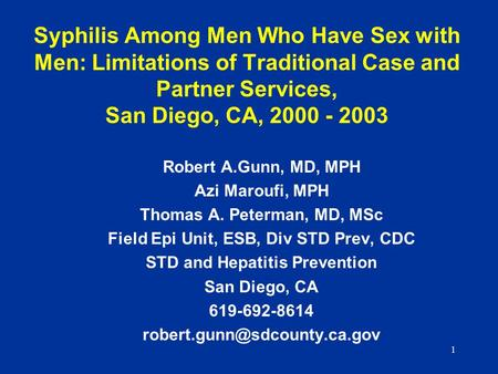 1 Syphilis Among Men Who Have Sex with Men: Limitations of Traditional Case and Partner Services, San Diego, CA, 2000 - 2003 Robert A.Gunn, MD, MPH Azi.