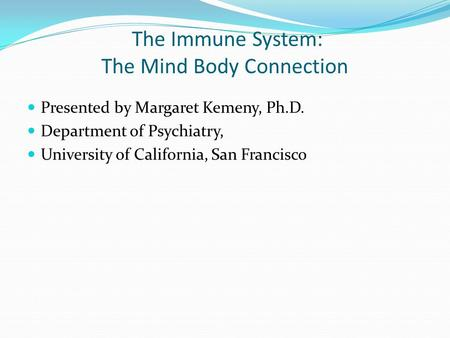 The Immune System: The Mind Body Connection Presented by Margaret Kemeny, Ph.D. Department of Psychiatry, University of California, San Francisco.