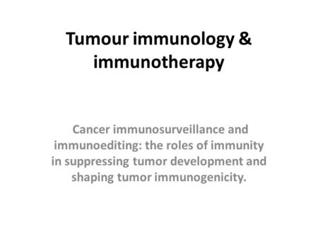 Tumour immunology & immunotherapy Cancer immunosurveillance and immunoediting: the roles of immunity in suppressing tumor development and shaping tumor.