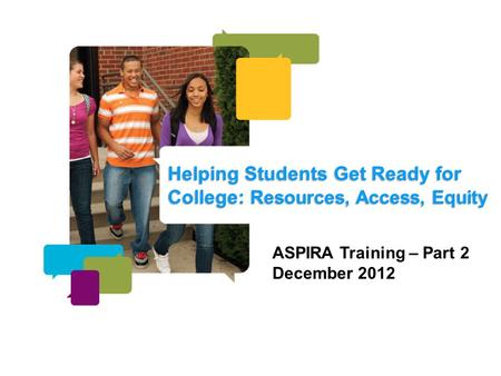 Helping Students Get Ready for College: Resources, Access, Equity ASPIRA Training – Part 2 December 2012.