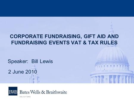 CORPORATE FUNDRAISING, GIFT AID AND FUNDRAISING EVENTS VAT & TAX RULES Speaker: Bill Lewis 2 June 2010.