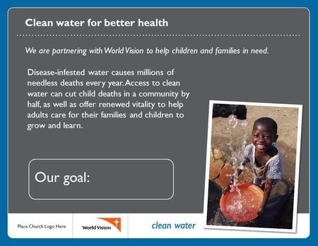 Clean water for better health We are partnering with World Vision to help children and families in need. Disease-infested water causes millions of needless.
