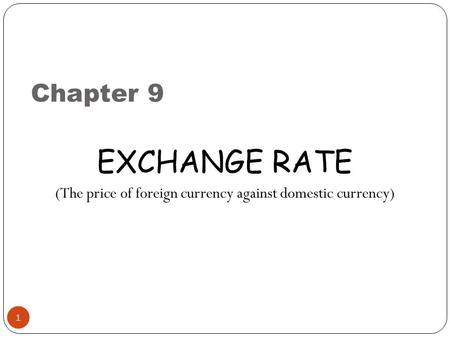 Chapter 9 1 EXCHANGE RATE (The price of foreign currency against domestic currency)