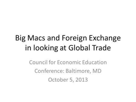 Big Macs and Foreign Exchange in looking at Global Trade Council for Economic Education Conference: Baltimore, MD October 5, 2013.
