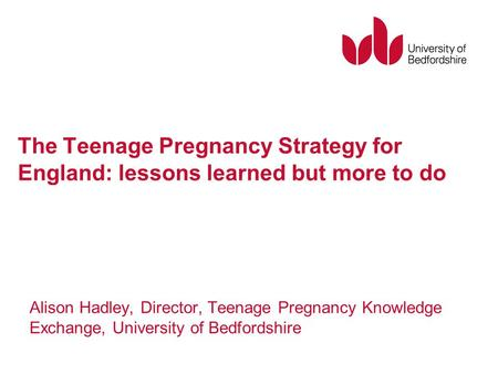 The Teenage Pregnancy Strategy for England: lessons learned but more to do Alison Hadley, Director, Teenage Pregnancy Knowledge Exchange, University of.
