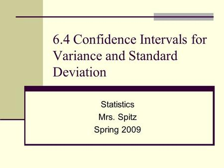 6.4 Confidence Intervals for Variance and Standard Deviation Statistics Mrs. Spitz Spring 2009.