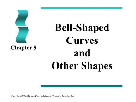 Copyright ©2005 Brooks/Cole, a division of Thomson Learning, Inc. Bell-Shaped Curves and Other Shapes Chapter 8.