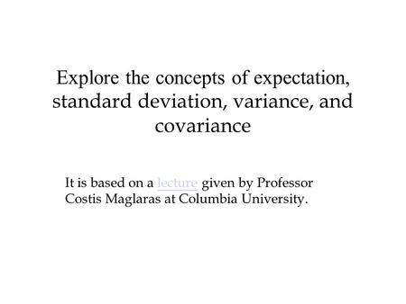 Explore the concepts of expectation, standard deviation, variance, and covariance It is based on a lecture given by Professor Costis Maglaras at Columbia.