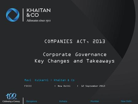 Ravi Kulkarni | Khaitan & Co FICCI|New Delhi|12 September 2013 COMPANIES ACT, 2013 Corporate Governance Key Changes and Takeaways.