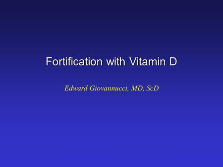 Fortification with Vitamin D Edward Giovannucci, MD, ScD.