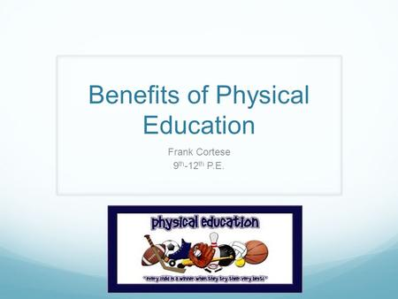Benefits of Physical Education Frank Cortese 9 th -12 th P.E.