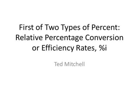 First of Two Types of Percent: Relative Percentage Conversion or Efficiency Rates, %i Ted Mitchell.