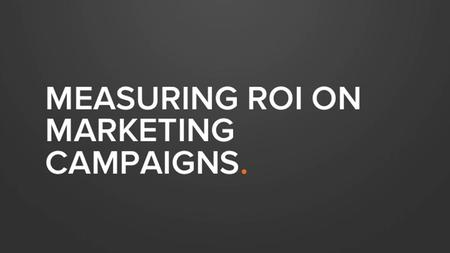 MEASURING ROI ON MARKETING CAMPAIGNS.. HOW ARE YOU MEASURING YOUR CAMPAIGNS?