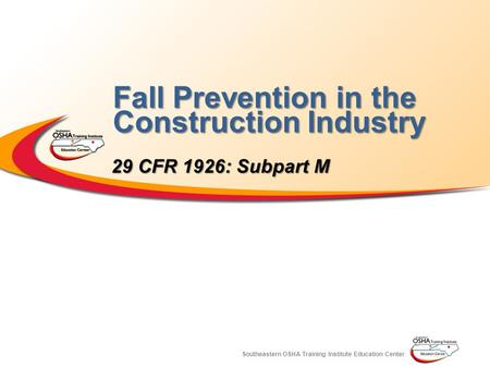 Southeastern OSHA Training Institute Education Center Fall Prevention in the Construction Industry 29 CFR 1926: Subpart M.