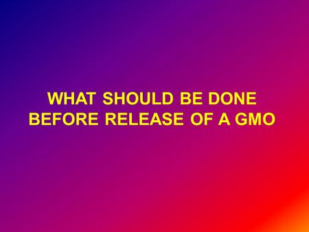 WHAT SHOULD BE DONE BEFORE RELEASE OF A GMO. Socio-economic analysis: Is there a need? If so, are there cheaper and better alternatives? If not, the following.