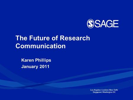 Los Angeles | London | New Delhi Singapore | Washington DC The Future of Research Communication Karen Phillips January 2011.