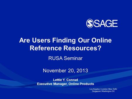 Los Angeles | London | New Delhi Singapore | Washington DC Are Users Finding Our Online Reference Resources? RUSA Seminar November 20, 2013 Lettie Y. Conrad.