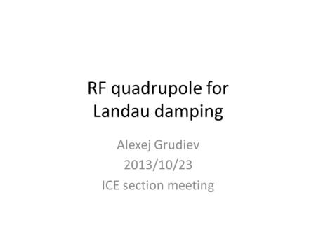 RF quadrupole for Landau damping Alexej Grudiev 2013/10/23 ICE section meeting.