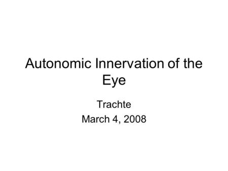 Autonomic Innervation of the Eye Trachte March 4, 2008.