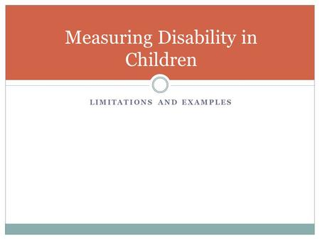 LIMITATIONS AND EXAMPLES Measuring Disability in Children.