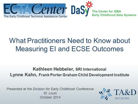 The Center for IDEA Early Childhood Data Systems What Practitioners Need to Know about Measuring EI and ECSE Outcomes Kathleen Hebbeler, SRI International.