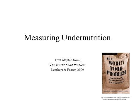 Measuring Undernutrition Text adapted from: The World Food Problem Leathers & Foster, 2009 ttp://www.amazon.com/World-Food-Problem- Toward-Undernutrition/dp/1588266389.