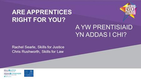 ARE APPRENTICES RIGHT FOR YOU? A YW PRENTISIAID YN ADDAS I CHI? Rachel Searle, Skills for Justice Chris Rushworth, Skills for Law.