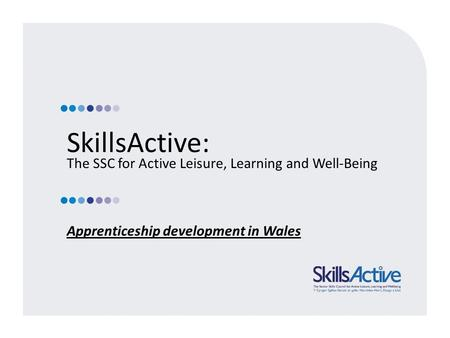 SkillsActive: The SSC for Active Leisure, Learning and Well-Being Apprenticeship development in Wales.