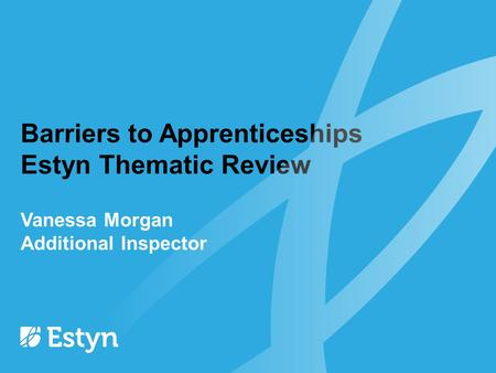 Barriers to Apprenticeships Estyn Thematic Review Vanessa Morgan Additional Inspector.