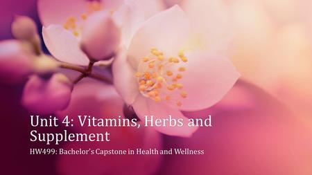Unit 4: Vitamins, Herbs and Supplement HW499: Bachelor's Capstone in Health and WellnessHW499: Bachelor's Capstone in Health and Wellness.