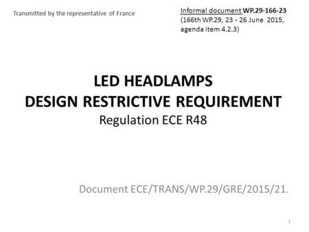LED HEADLAMPS DESIGN RESTRICTIVE REQUIREMENT Regulation ECE R48 Document ECE/TRANS/WP.29/GRE/2015/21. 1 Transmitted by the representative of France Informal.