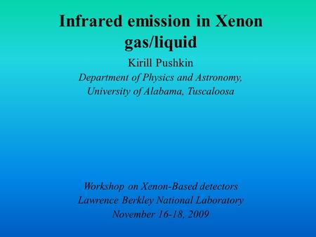 Infrared emission in Xenon gas/liquid Kirill Pushkin Department of Physics and Astronomy, University of Alabama, Tuscaloosa Workshop on Xenon-Based detectors.