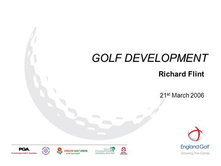 GOLF DEVELOPMENT Richard Flint 21 st March 2006. OVERVIEW… …What is Golf Development? …England Golf Partnership (Start & Stay) …County Golf Partnerships.