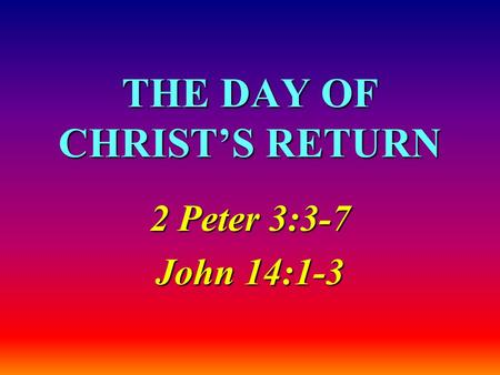 THE DAY OF CHRIST'S RETURN 2 Peter 3:3-7 John 14:1-3.