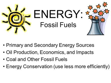 ENERGY: Fossil Fuels Primary and Secondary Energy Sources Oil Production, Economics, and Impacts Coal and Other Fossil Fuels Energy Conservation (use less.